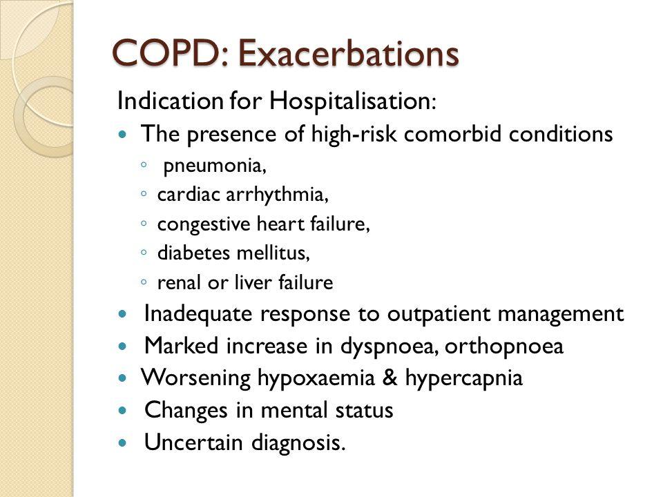 COPD: Exacerbations Indication for Hospitalisation : The presence of high-risk comorbid conditions ◦ pneumonia, ◦ cardiac arrhythmia, ◦ congestive hea
