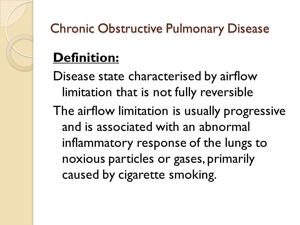 Chronic Obstructive Pulmonary Disease Definition: Disease state characterised by airflow limitation that is not fully reversible The airflow limitation is usually progressive and is associated with an abnormal inflammatory response of the lungs to noxious particles or gases, primarily caused by cigarette smoking.