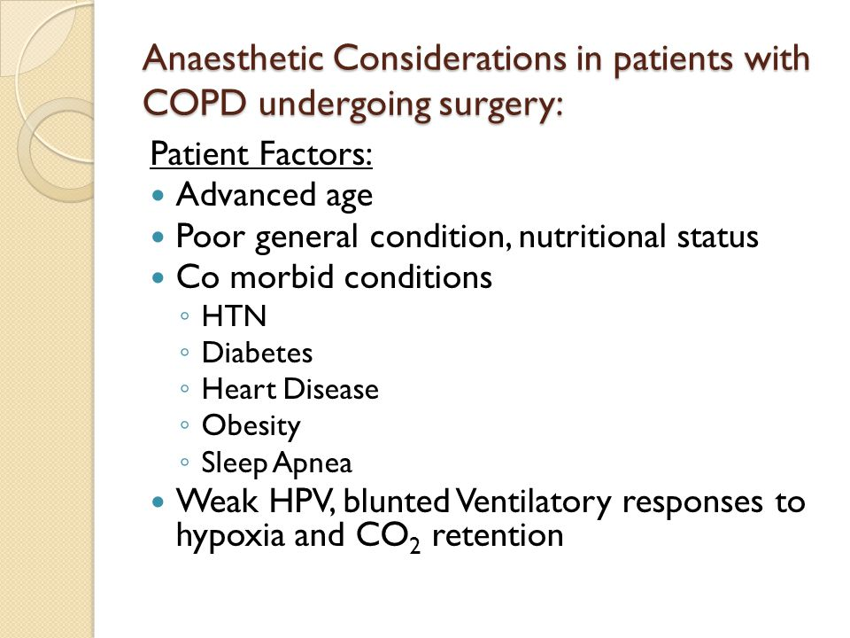 Anaesthetic Considerations in patients with COPD undergoing surgery: Patient Factors: Advanced age Poor general condition, nutritional status Co morbid conditions ◦ HTN ◦ Diabetes ◦ Heart Disease ◦ Obesity ◦ Sleep Apnea Weak HPV, blunted Ventilatory responses to hypoxia and CO 2 retention