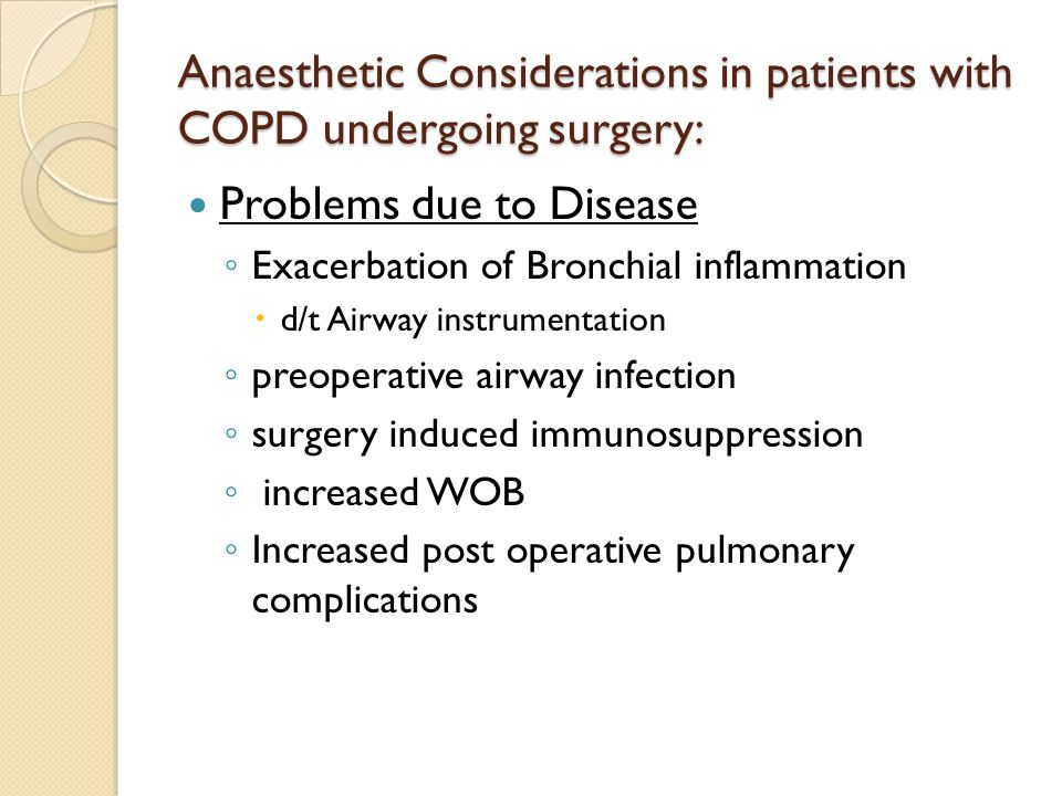 Anaesthetic Considerations in patients with COPD undergoing surgery: Problems due to Disease ◦ Exacerbation of Bronchial inflammation  d/t Airway instrumentation ◦ preoperative airway infection ◦ surgery induced immunosuppression ◦ increased WOB ◦ Increased post operative pulmonary complications