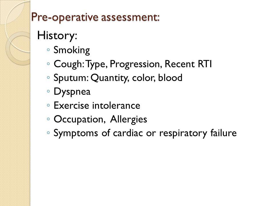 Pre-operative assessment: History: ◦ Smoking ◦ Cough: Type, Progression, Recent RTI ◦ Sputum: Quantity, color, blood ◦ Dyspnea ◦ Exercise intolerance