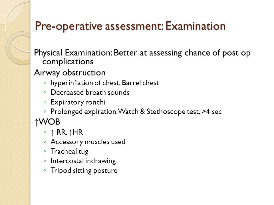 Pre-operative assessment: Examination Physical Examination: Better at assessing chance of post op complications Airway obstruction ◦ hyperinflation of