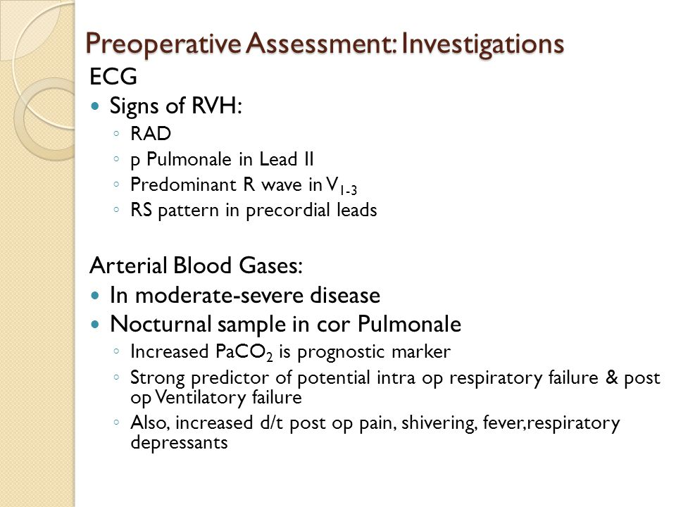 Preoperative Assessment: Investigations ECG Signs of RVH: ◦ RAD ◦ p Pulmonale in Lead II ◦ Predominant R wave in V 1-3 ◦ RS pattern in precordial lead