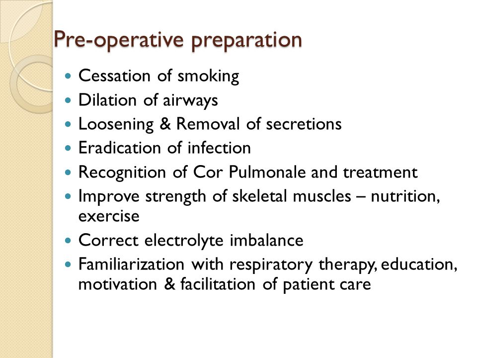 Pre-operative preparation Cessation of smoking Dilation of airways Loosening & Removal of secretions Eradication of infection Recognition of Cor Pulmonale and treatment Improve strength of skeletal muscles – nutrition, exercise Correct electrolyte imbalance Familiarization with respiratory therapy, education, motivation & facilitation of patient care