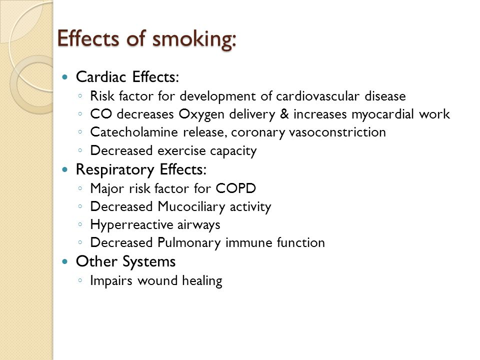 Effects of smoking: Cardiac Effects: ◦ Risk factor for development of cardiovascular disease ◦ CO decreases Oxygen delivery & increases myocardial wor