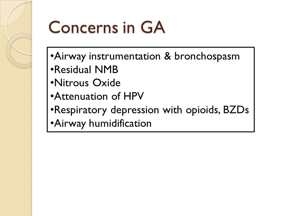 Concerns in GA Airway instrumentation & bronchospasm Residual NMB Nitrous Oxide Attenuation of HPV Respiratory depression with opioids, BZDs Airway humidification