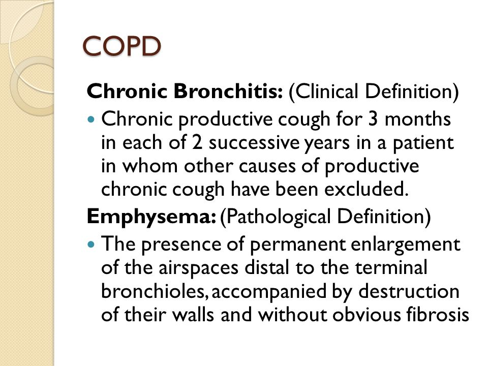 COPD Chronic Bronchitis: (Clinical Definition) Chronic productive cough for 3 months in each of 2 successive years in a patient in whom other causes of productive chronic cough have been excluded.