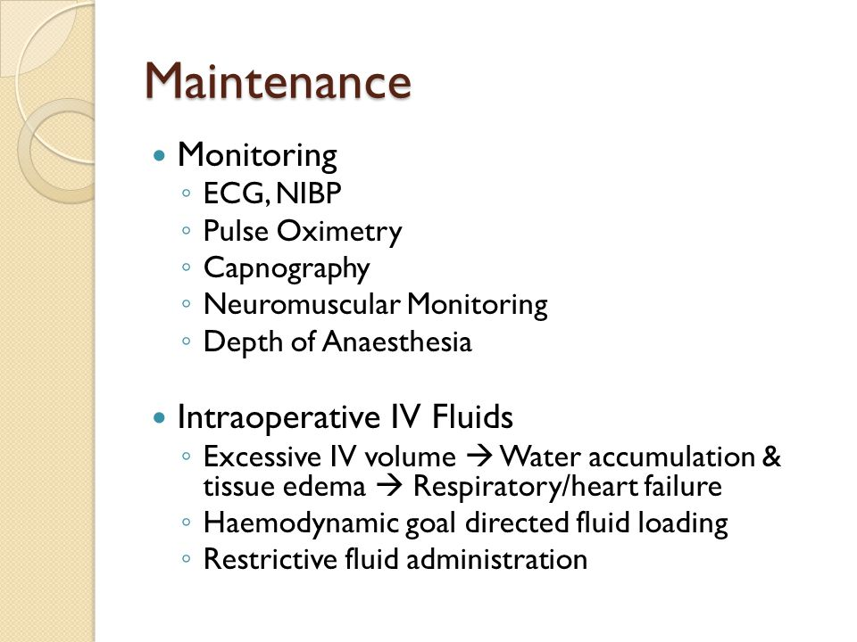 Maintenance Monitoring ◦ ECG, NIBP ◦ Pulse Oximetry ◦ Capnography ◦ Neuromuscular Monitoring ◦ Depth of Anaesthesia Intraoperative IV Fluids ◦ Excessive IV volume  Water accumulation & tissue edema  Respiratory/heart failure ◦ Haemodynamic goal directed fluid loading ◦ Restrictive fluid administration