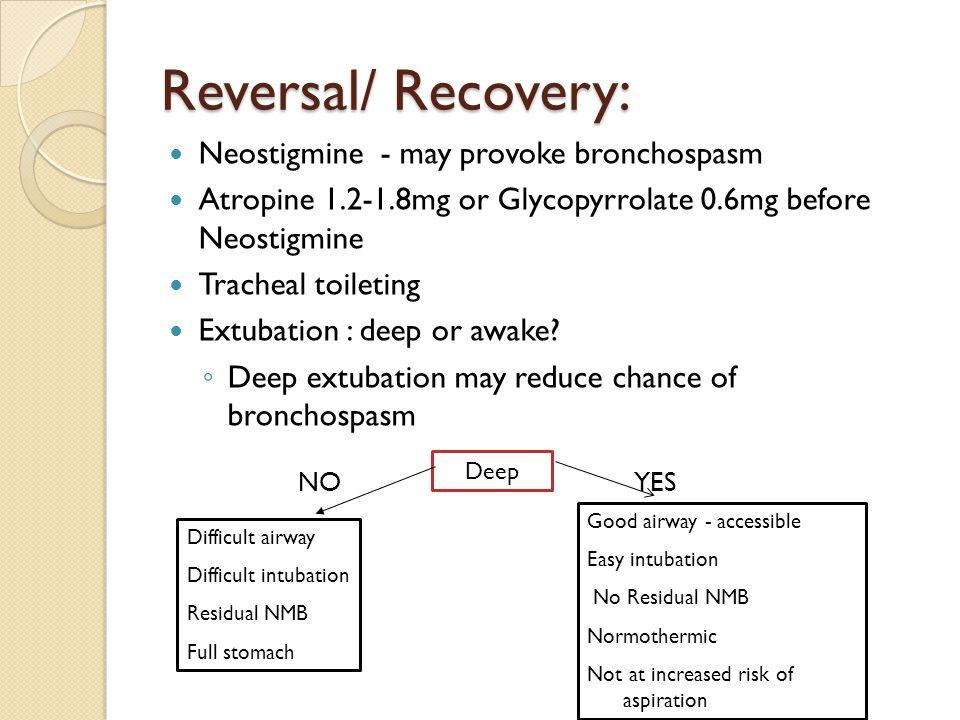 Reversal/ Recovery: Neostigmine - may provoke bronchospasm Atropine 1.2-1.8mg or Glycopyrrolate 0.6mg before Neostigmine Tracheal toileting Extubation