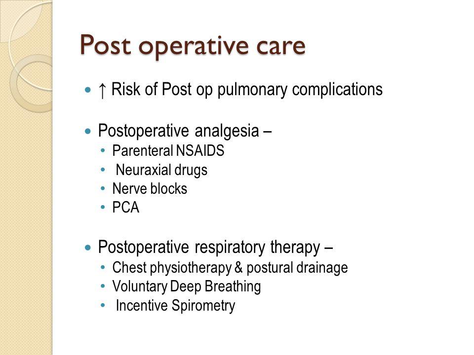 Post operative care ↑ Risk of Post op pulmonary complications Postoperative analgesia – Parenteral NSAIDS Neuraxial drugs Nerve blocks PCA Postoperati