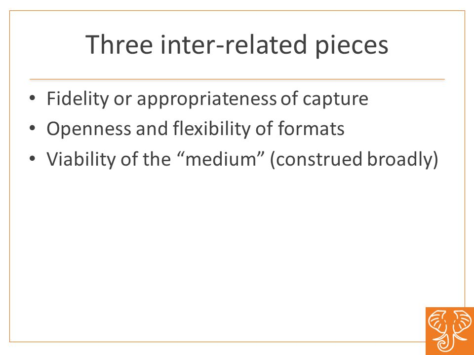 Three inter-related pieces Fidelity or appropriateness of capture Openness and flexibility of formats Viability of the medium (construed broadly)