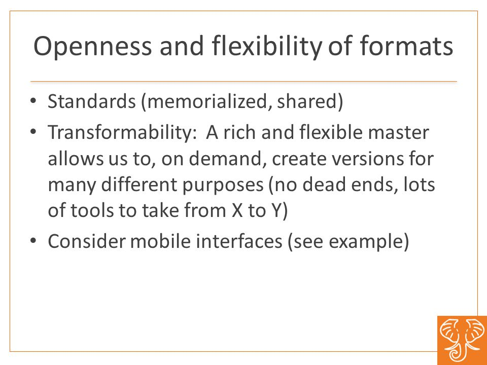 Openness and flexibility of formats Standards (memorialized, shared) Transformability: A rich and flexible master allows us to, on demand, create versions for many different purposes (no dead ends, lots of tools to take from X to Y) Consider mobile interfaces (see example)