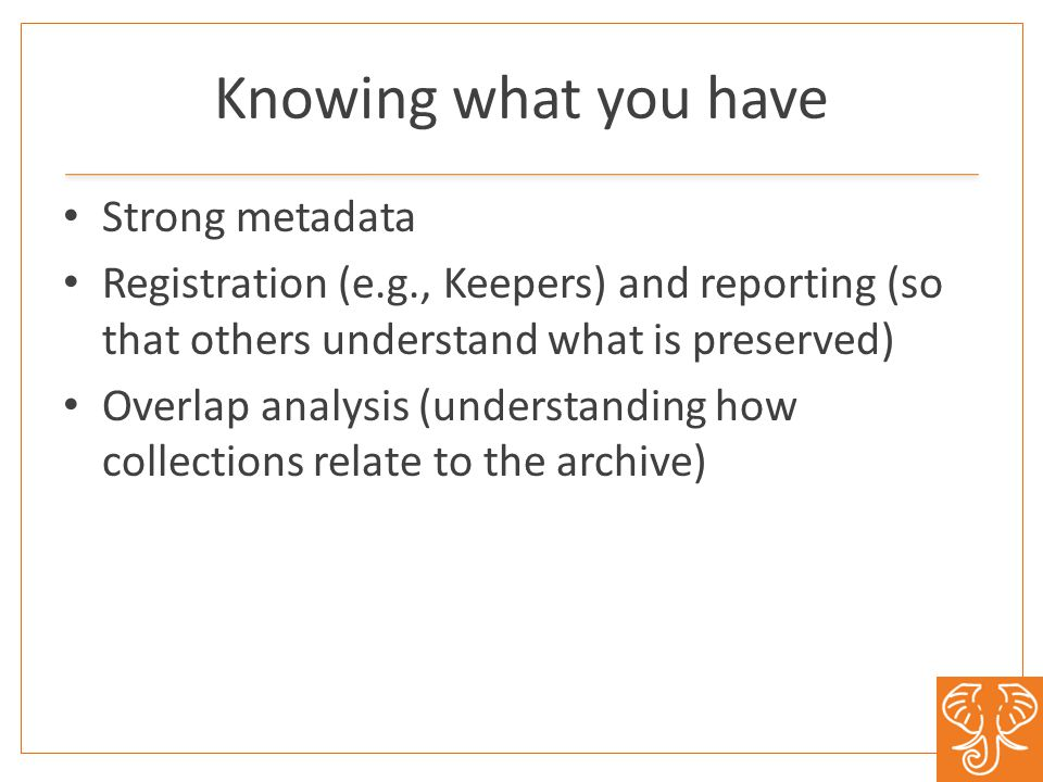 Knowing what you have Strong metadata Registration (e.g., Keepers) and reporting (so that others understand what is preserved) Overlap analysis (understanding how collections relate to the archive)