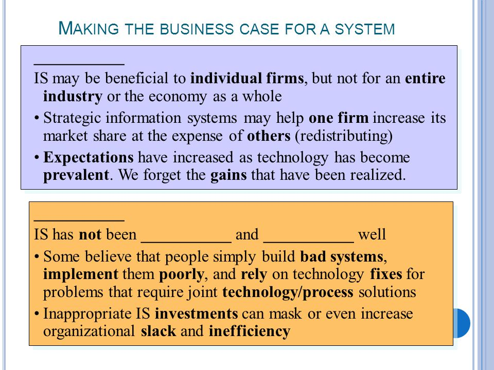 2-19 M AKING THE BUSINESS CASE FOR A SYSTEM ___________ IS may be beneficial to individual firms, but not for an entire industry or the economy as a whole Strategic information systems may help one firm increase its market share at the expense of others (redistributing) Expectations have increased as technology has become prevalent.