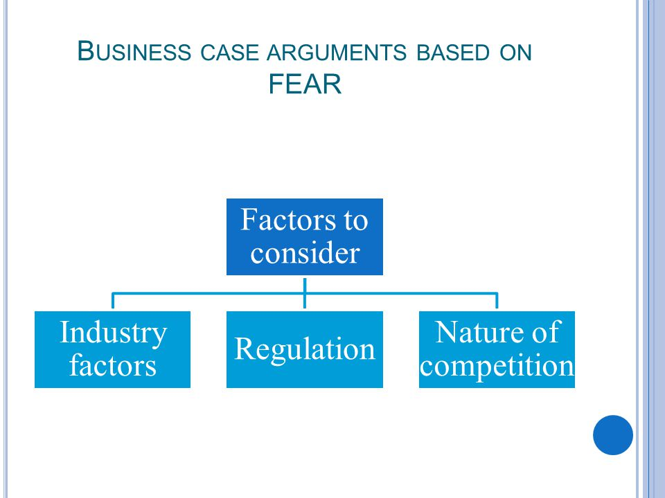 B USINESS CASE ARGUMENTS BASED ON FEAR Factors to consider Industry factors Regulation Nature of competition