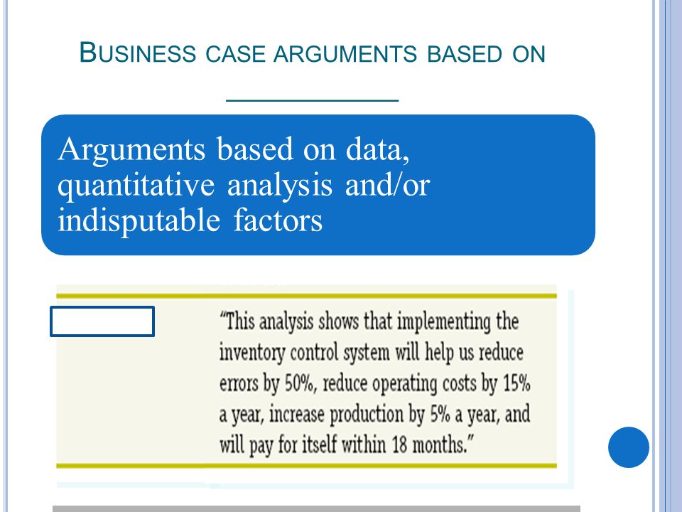 B USINESS CASE ARGUMENTS BASED ON ___________ Arguments based on data, quantitative analysis and/or indisputable factors
