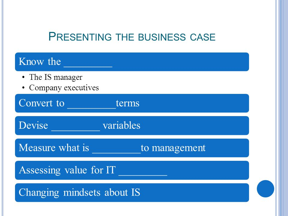 P RESENTING THE BUSINESS CASE Know the _________ The IS manager Company executives Convert to _________termsDevise _________ variables Measure what is _________to management Assessing value for IT _________ Changing mindsets about IS
