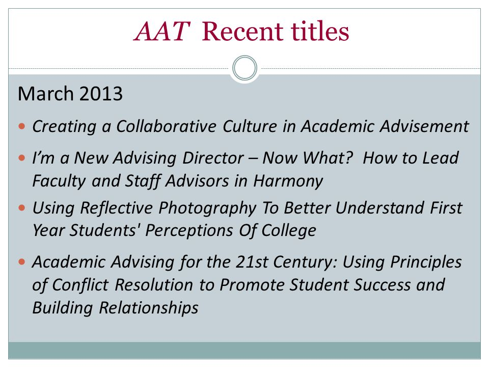 AAT Recent titles March 2013 Creating a Collaborative Culture in Academic Advisement I'm a New Advising Director – Now What.