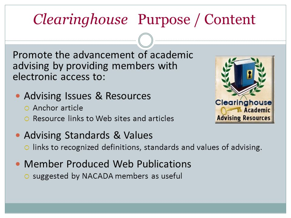 Clearinghouse Purpose / Content Advising Issues & Resources  Anchor article  Resource links to Web sites and articles Advising Standards & Values  links to recognized definitions, standards and values of advising.