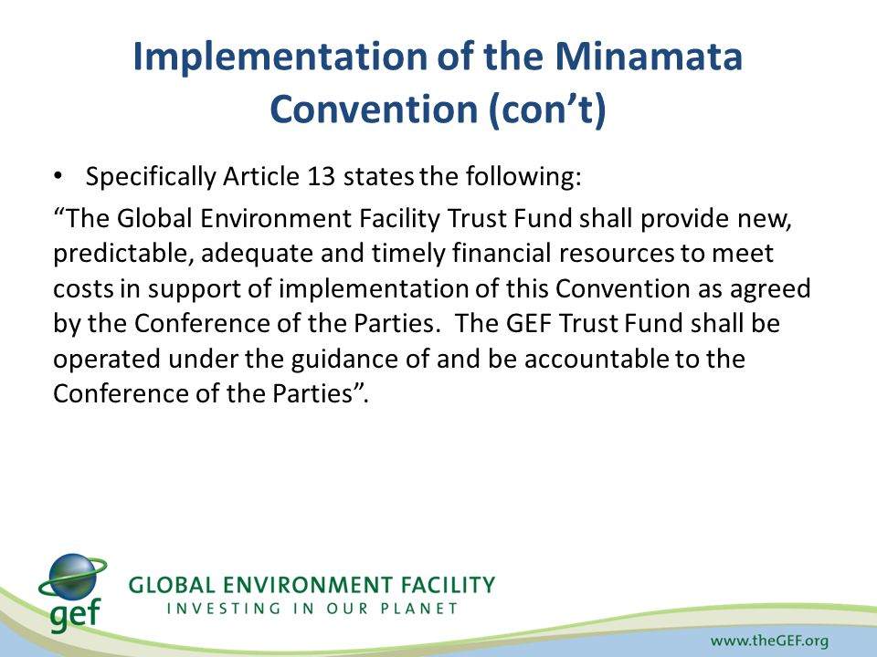 Implementation of the Minamata Convention (con't) Specifically Article 13 states the following: The Global Environment Facility Trust Fund shall provide new, predictable, adequate and timely financial resources to meet costs in support of implementation of this Convention as agreed by the Conference of the Parties.