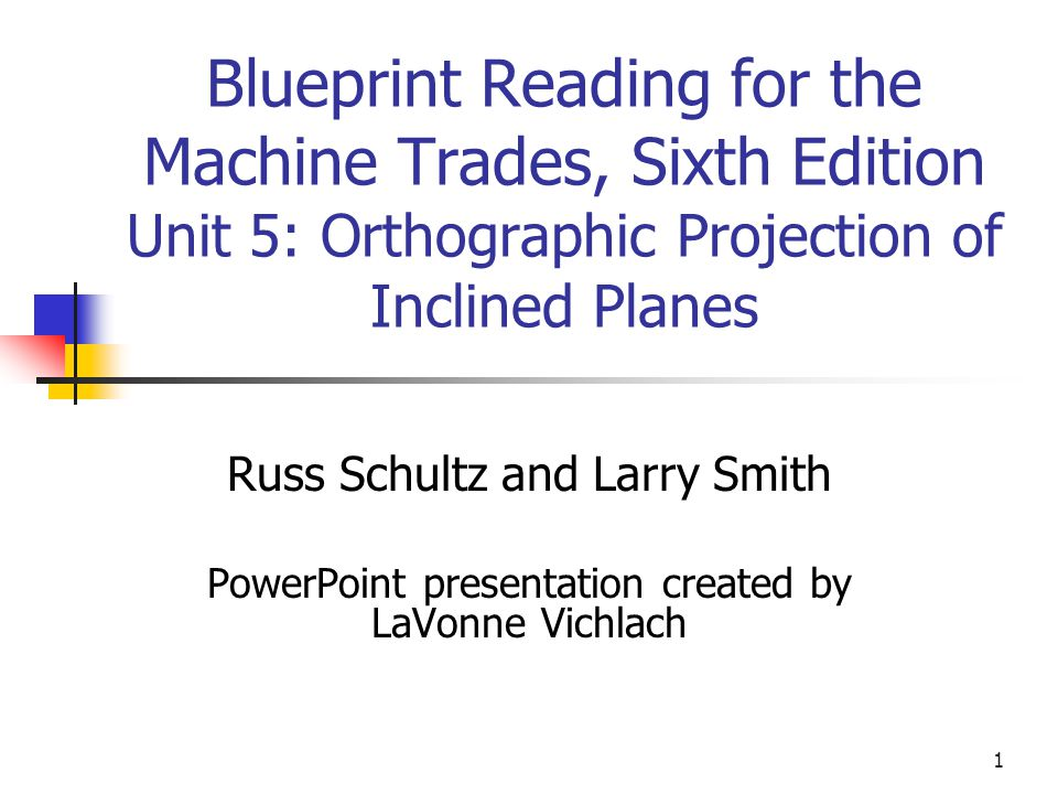 1 Blueprint Reading for the Machine Trades, Sixth Edition Unit 5: Orthographic Projection of Inclined Planes Russ Schultz and Larry Smith PowerPoint presentation created by LaVonne Vichlach
