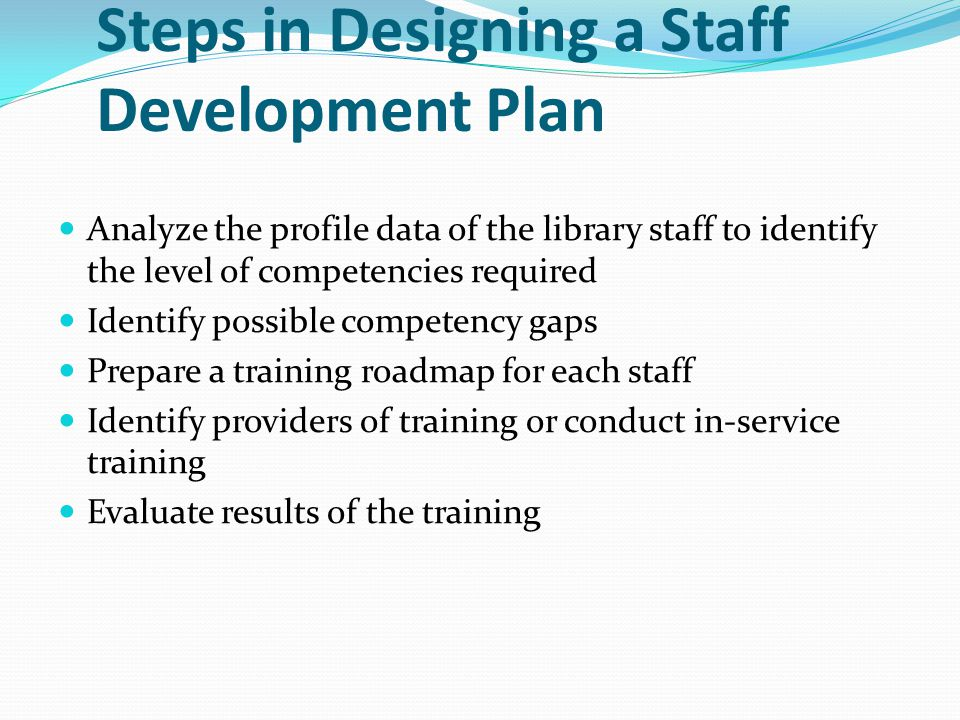 Steps in Designing a Staff Development Plan Analyze the profile data of the library staff to identify the level of competencies required Identify poss