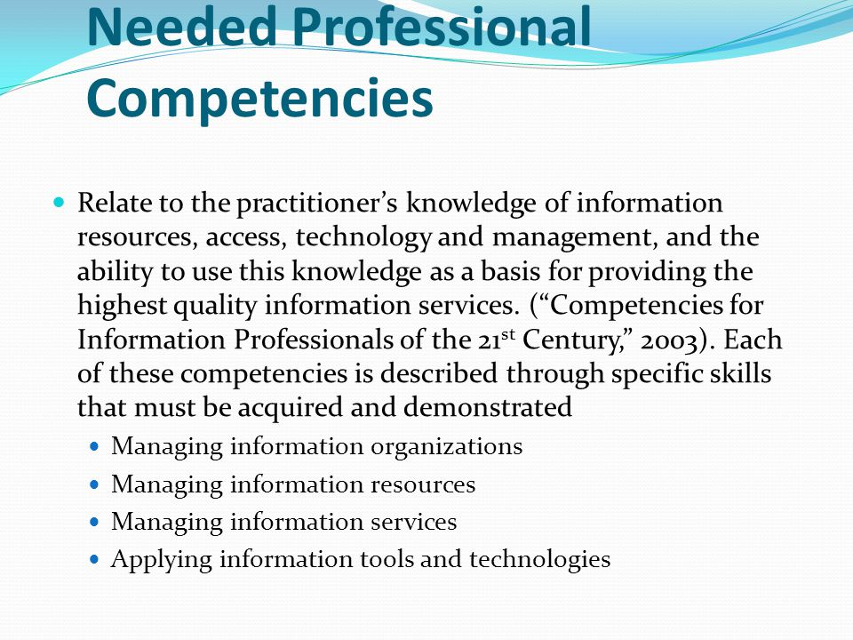 Needed Professional Competencies Relate to the practitioner's knowledge of information resources, access, technology and management, and the ability to use this knowledge as a basis for providing the highest quality information services.