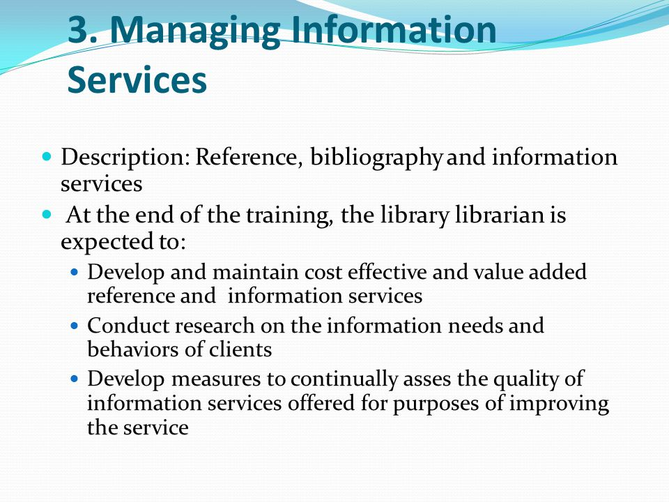 3. Managing Information Services Description: Reference, bibliography and information services At the end of the training, the library librarian is ex