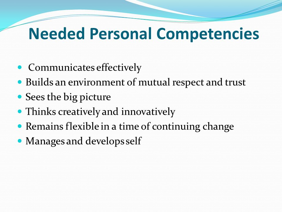 Needed Personal Competencies Communicates effectively Builds an environment of mutual respect and trust Sees the big picture Thinks creatively and inn
