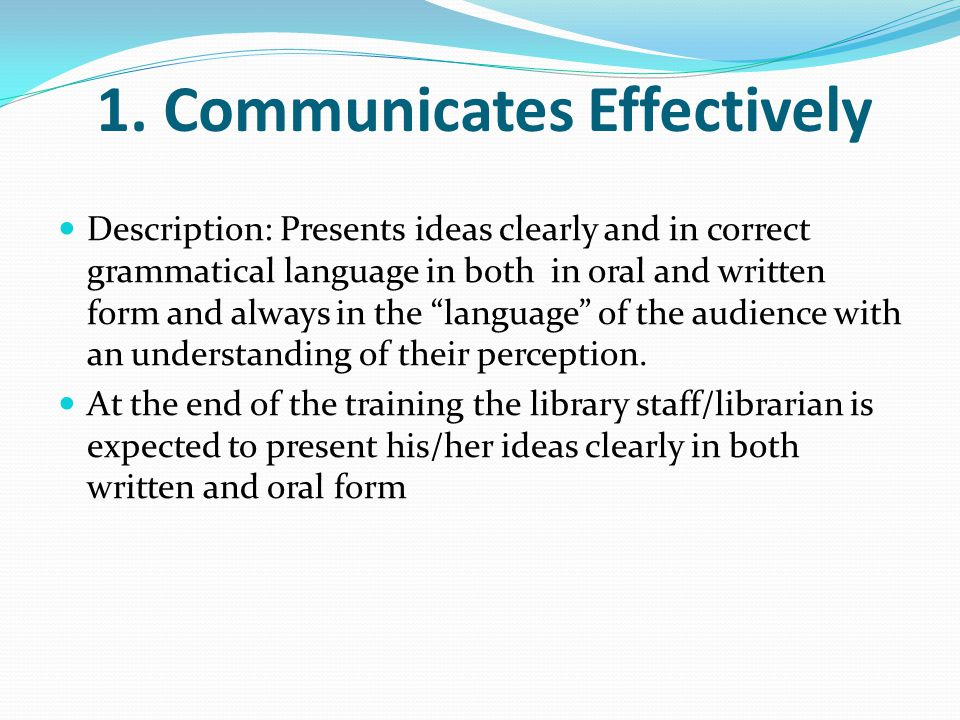1. Communicates Effectively Description: Presents ideas clearly and in correct grammatical language in both in oral and written form and always in the