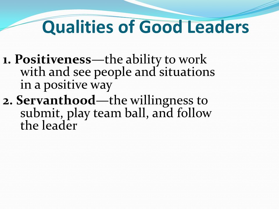 Qualities of Good Leaders 1. Positiveness—the ability to work with and see people and situations in a positive way 2. Servanthood—the willingness to s