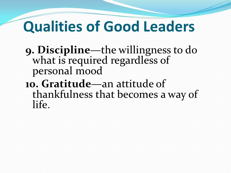 Qualities of Good Leaders 9. Discipline—the willingness to do what is required regardless of personal mood 10. Gratitude—an attitude of thankfulness t
