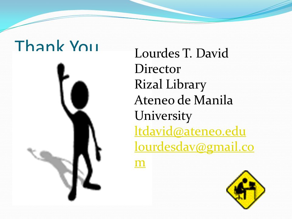 Thank You. Lourdes T. David Director Rizal Library Ateneo de Manila University ltdavid@ateneo.edu lourdesdav@gmail.co m