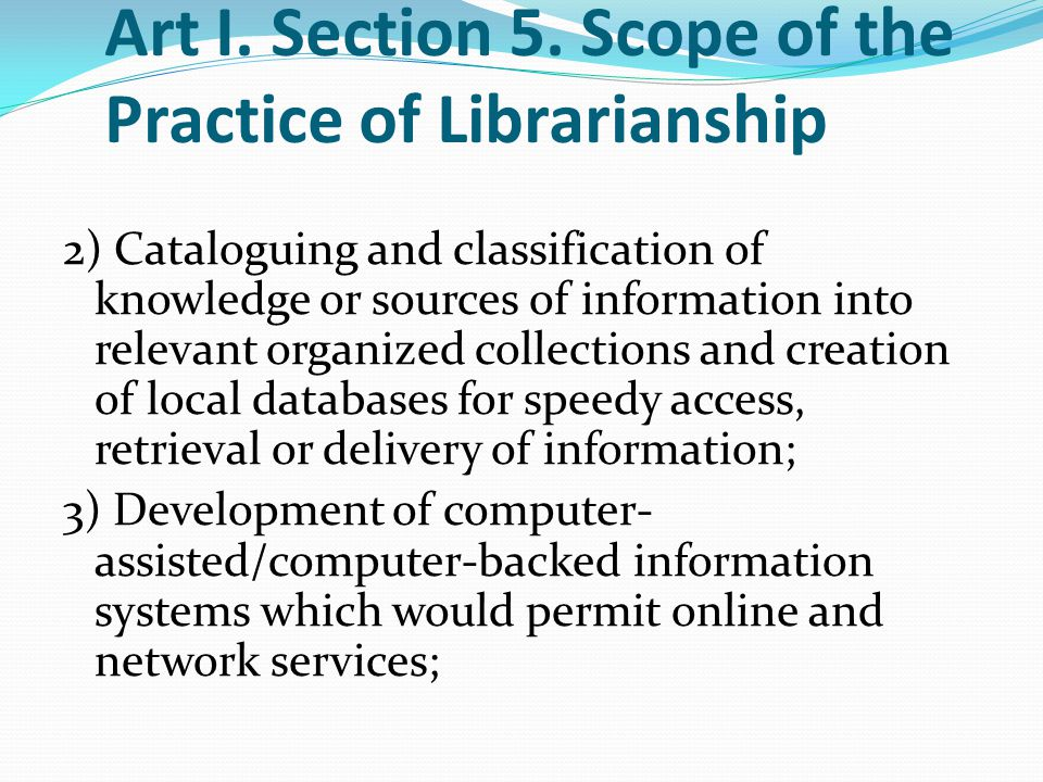 Art I. Section 5. Scope of the Practice of Librarianship 2) Cataloguing and classification of knowledge or sources of information into relevant organi