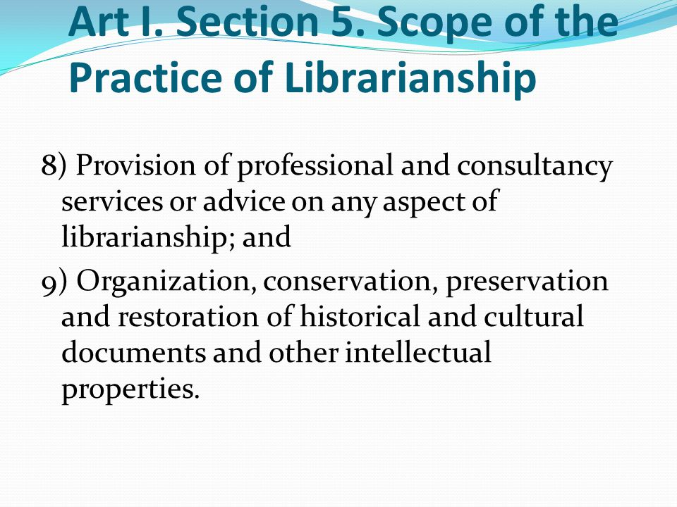 Art I. Section 5. Scope of the Practice of Librarianship 8) Provision of professional and consultancy services or advice on any aspect of librarianshi