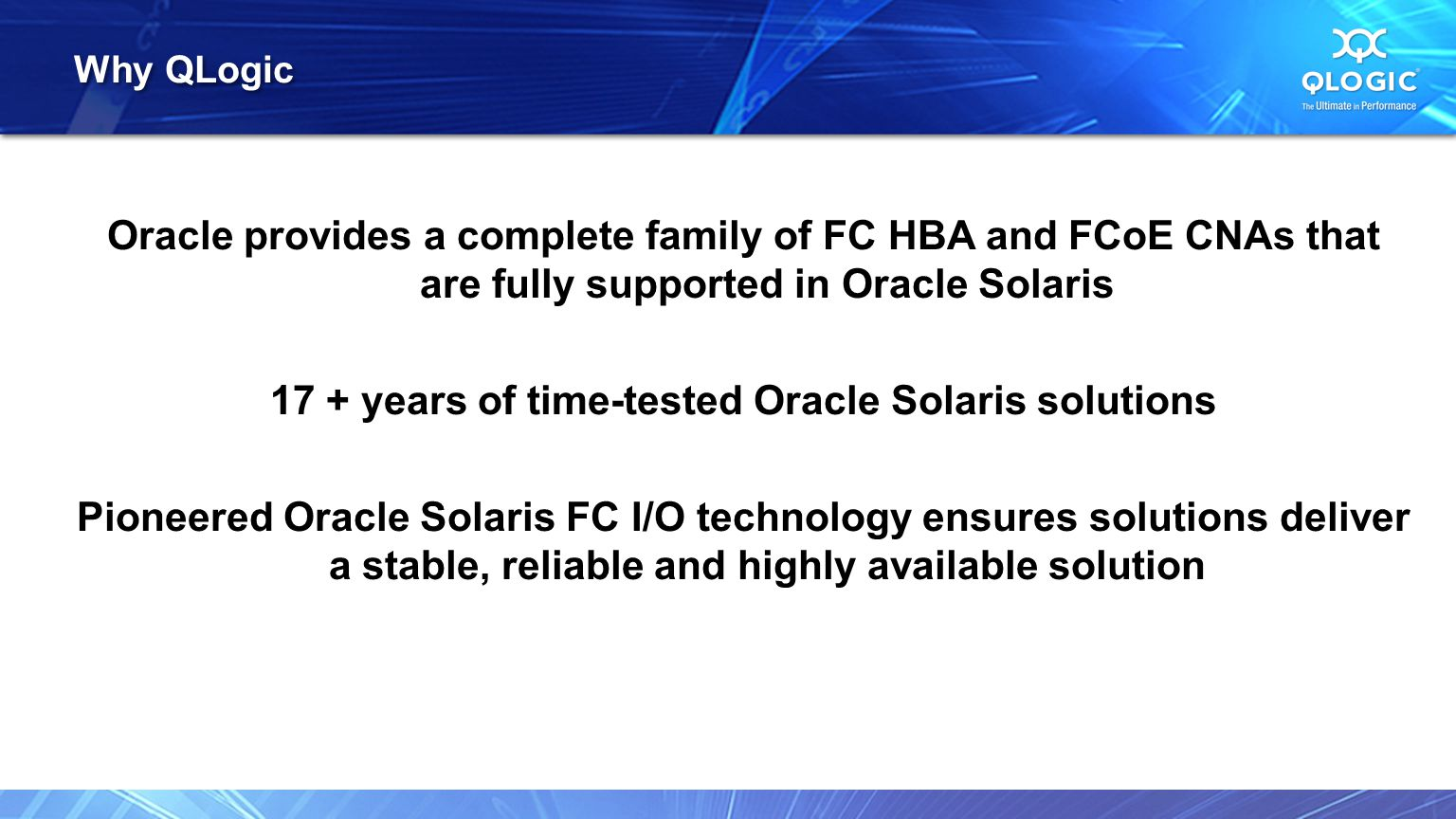 Why QLogic Oracle provides a complete family of FC HBA and FCoE CNAs that are fully supported in Oracle Solaris 17 + years of time-tested Oracle Solaris solutions Pioneered Oracle Solaris FC I/O technology ensures solutions deliver a stable, reliable and highly available solution