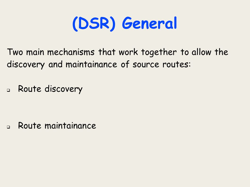 (DSR) General Two main mechanisms that work together to allow the discovery and maintainance of source routes:  Route discovery  Route maintainance