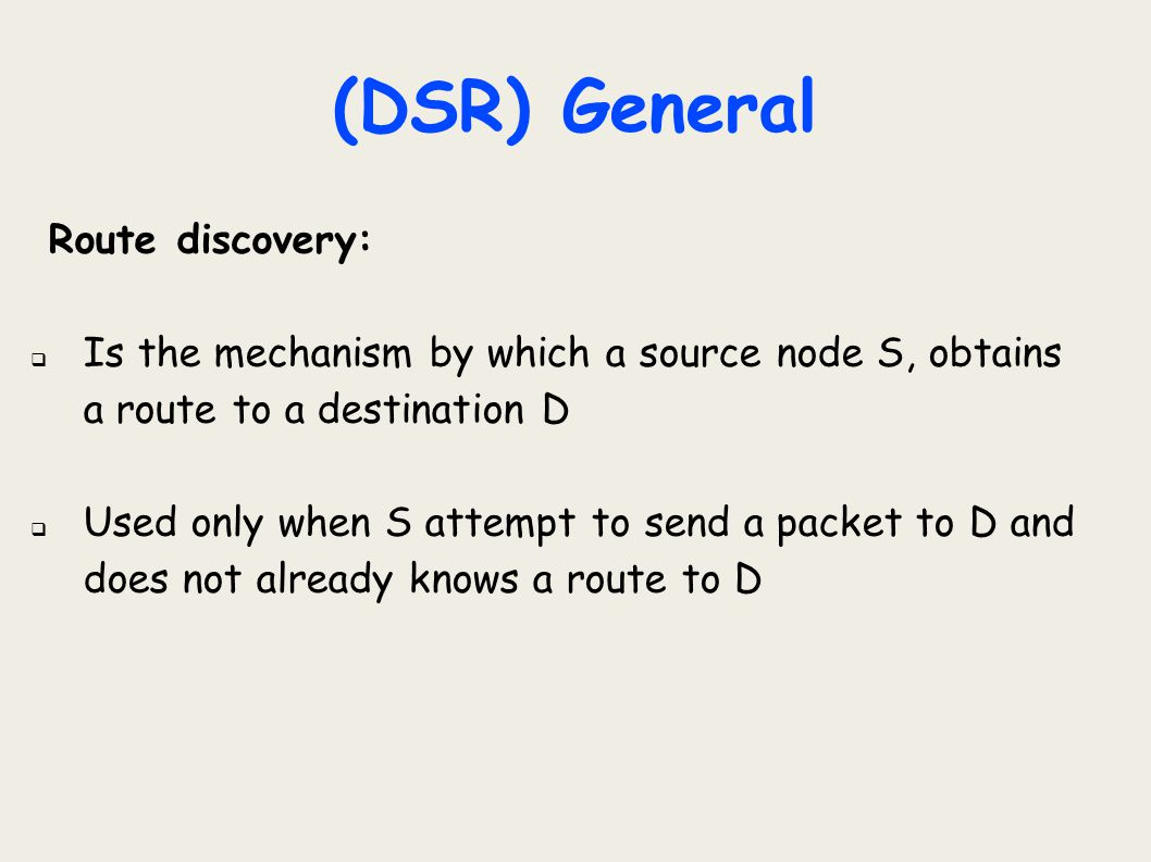 (DSR) General Route discovery:  Is the mechanism by which a source node S, obtains a route to a destination D  Used only when S attempt to send a pa