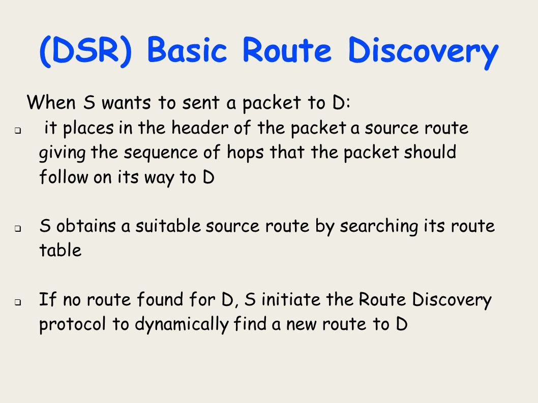 (DSR) Basic Route Discovery When S wants to sent a packet to D:  it places in the header of the packet a source route giving the sequence of hops tha