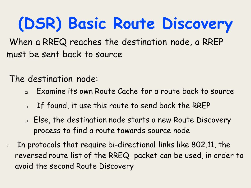 (DSR) Basic Route Discovery When a RREQ reaches the destination node, a RREP must be sent back to source The destination node:  Examine its own Route