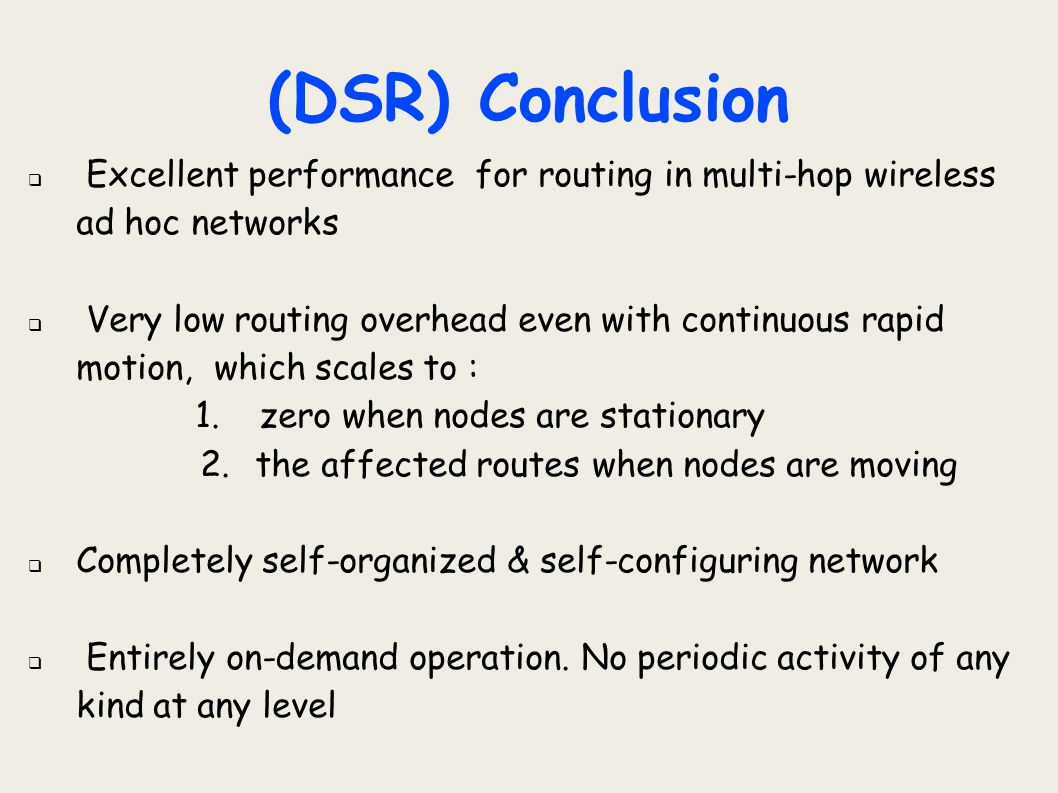 (DSR) Conclusion  Excellent performance for routing in multi-hop wireless ad hoc networks  Very low routing overhead even with continuous rapid moti