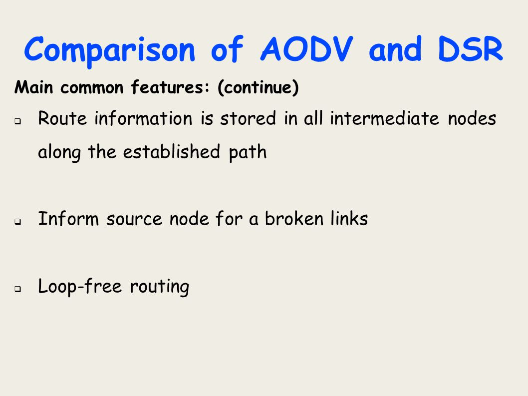 Comparison of AODV and DSR Main common features: (continue)  Route information is stored in all intermediate nodes along the established path  Infor