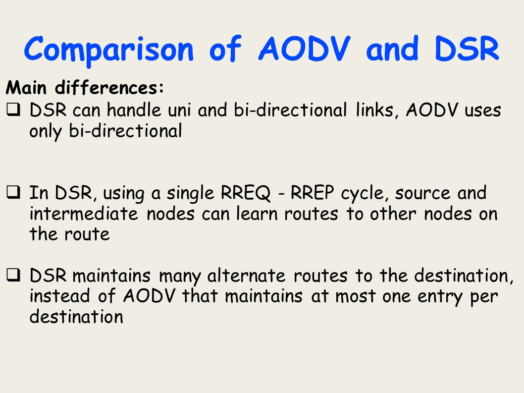 Comparison of AODV and DSR Main differences:  DSR can handle uni and bi-directional links, AODV uses only bi-directional  In DSR, using a single RRE