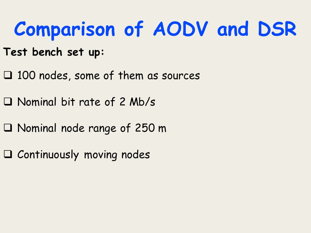 Comparison of AODV and DSR Test bench set up:  100 nodes, some of them as sources  Nominal bit rate of 2 Mb/s  Nominal node range of 250 m  Contin