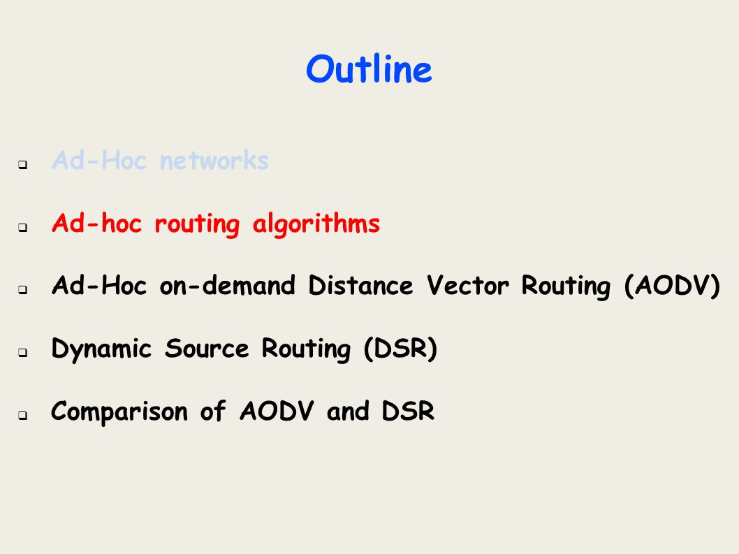 Outline  Ad-Hoc networks  Ad-hoc routing algorithms  Ad-Hoc on-demand Distance Vector Routing (AODV)  General info  Path Discovery  Path Maintenance  Local Connectivity Maintenance  Conclusion  Dynamic Source Routing (DSR)  Comparison of AODV and DSR