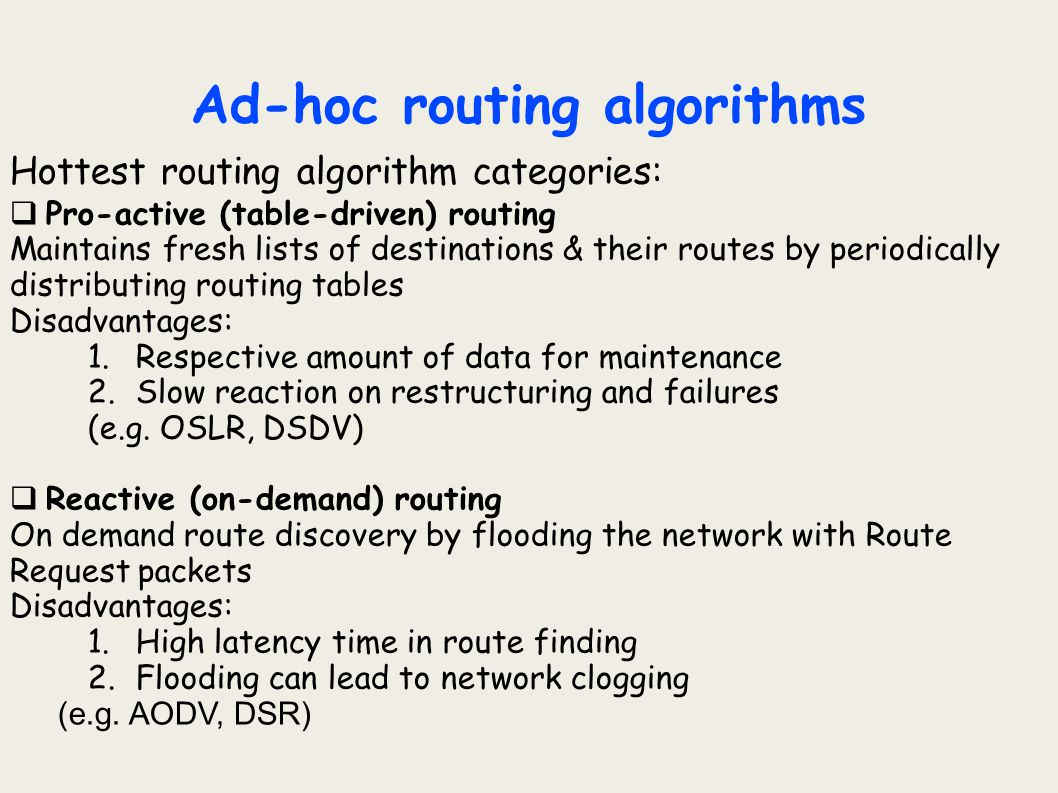 Ad-hoc routing algorithms Hottest routing algorithm categories:  Pro-active (table-driven) routing Maintains fresh lists of destinations & their rout
