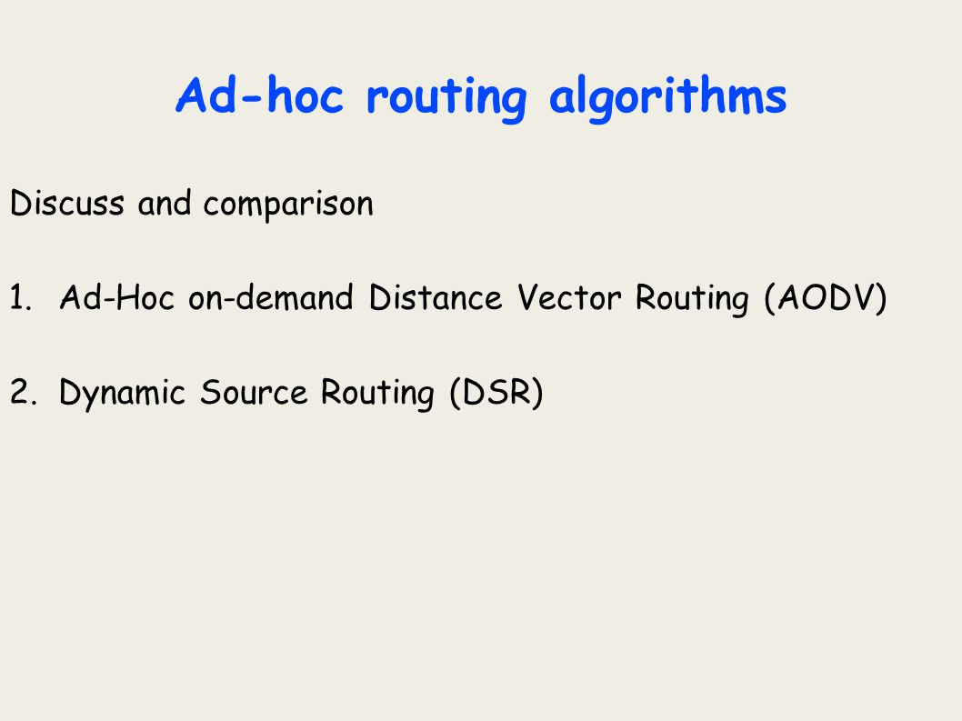 Outline  Ad-Hoc networks  Ad-hoc routing algorithms  Ad-Hoc on-demand Distance Vector Routing (AODV)  Dynamic Source Routing (DSR)  General  Basic Route Discovery  Basic Route Maintenance  Conclusion  Comparison of AODV and DSR