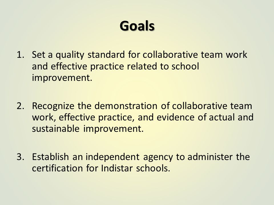 Goals 1.Set a quality standard for collaborative team work and effective practice related to school improvement.