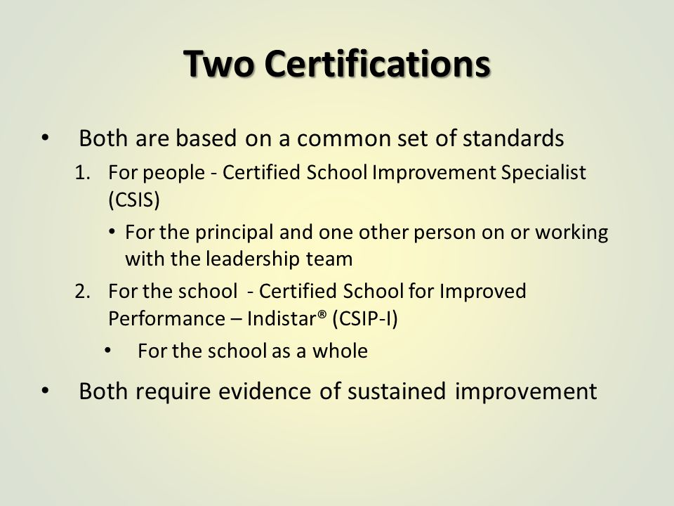 Two Certifications Both are based on a common set of standards 1.For people - Certified School Improvement Specialist (CSIS) For the principal and one other person on or working with the leadership team 2.For the school - Certified School for Improved Performance – Indistar® (CSIP-I) For the school as a whole Both require evidence of sustained improvement