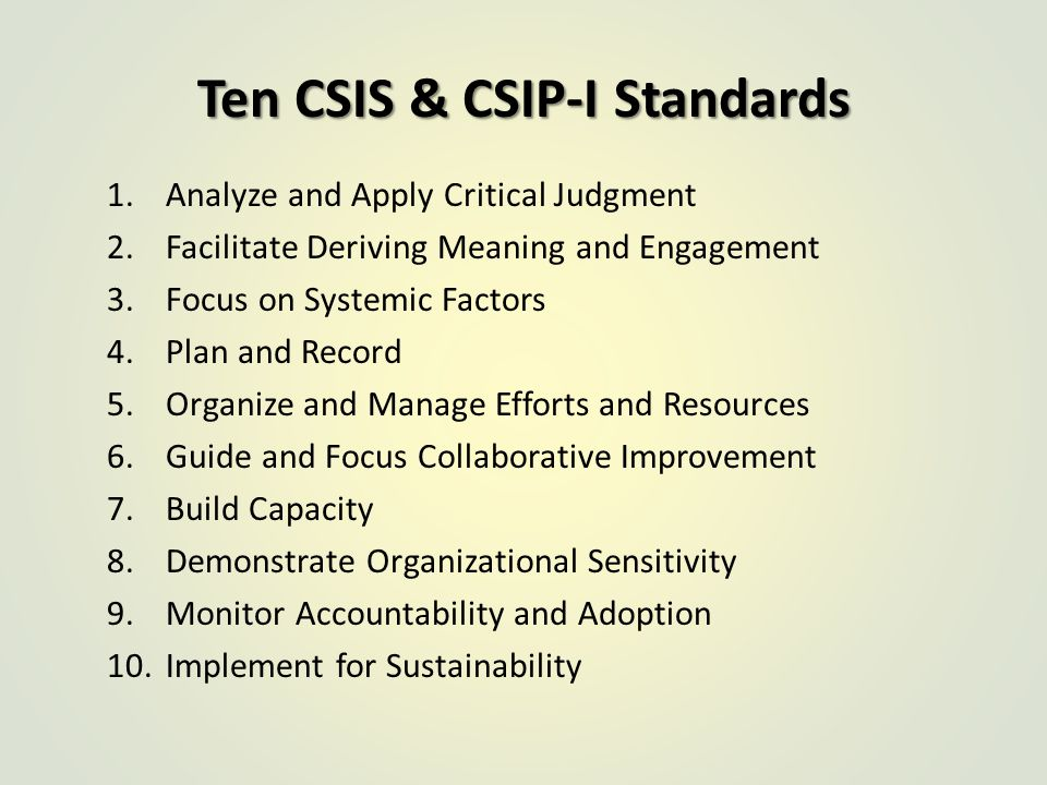 Ten CSIS & CSIP-I Standards 1.Analyze and Apply Critical Judgment 2.Facilitate Deriving Meaning and Engagement 3.Focus on Systemic Factors 4.Plan and Record 5.Organize and Manage Efforts and Resources 6.Guide and Focus Collaborative Improvement 7.Build Capacity 8.Demonstrate Organizational Sensitivity 9.Monitor Accountability and Adoption 10.Implement for Sustainability